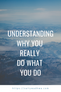 UNDERSTANDING WHY YOU   REALLY  DO WHAT  YOU DO